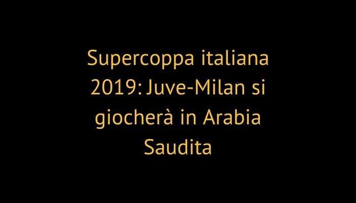 Supercoppa italiana 2019: Juve-Milan si giocherà in Arabia Saudita