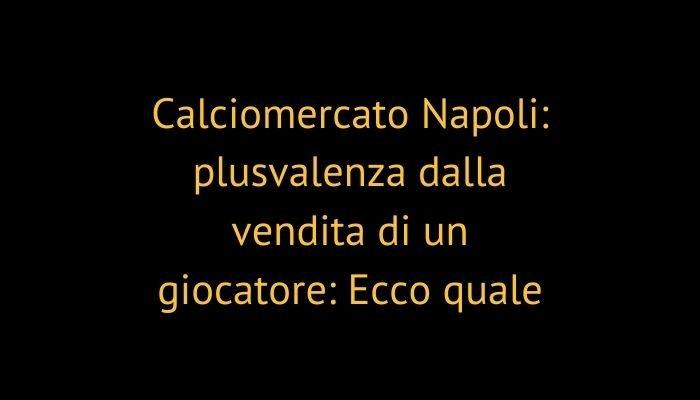 Calciomercato Napoli: plusvalenza dalla vendita di un giocatore: Ecco quale