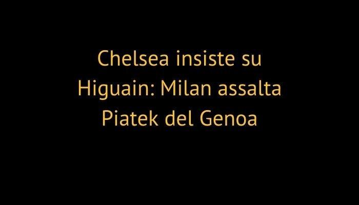 Chelsea insiste su Higuain: Milan assalta Piatek del Genoa