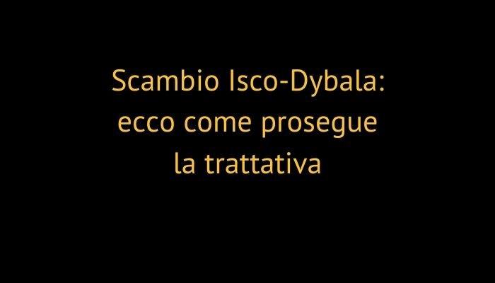 Scambio Isco-Dybala: ecco come prosegue la trattativa