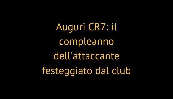 Auguri CR7: il compleanno dell'attaccante festeggiato dal club