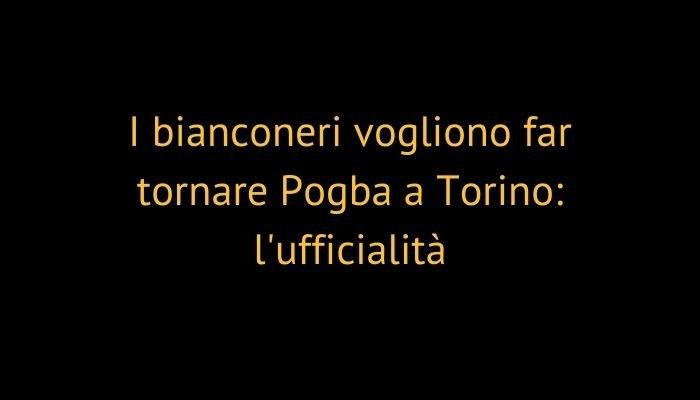 I bianconeri vogliono far tornare Pogba a Torino: l'ufficialità