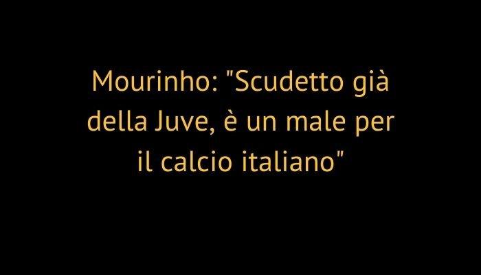 """Mourinho: """"Scudetto già della Juve, è un male per il calcio italiano"""""""