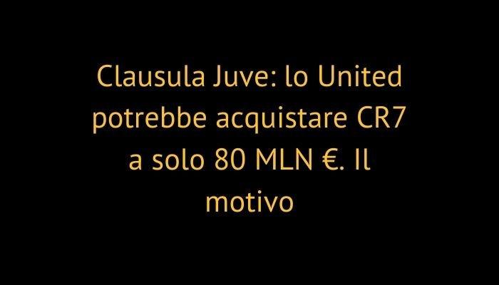 Clausula Juve: lo United potrebbe acquistare CR7 a solo 80 MLN €. Il motivo
