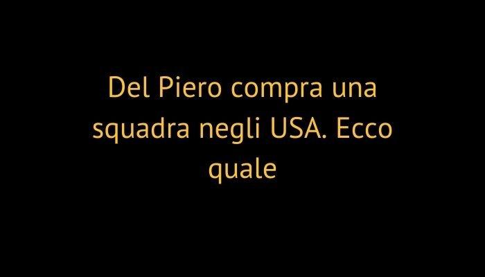 Del Piero compra una squadra negli USA. Ecco quale