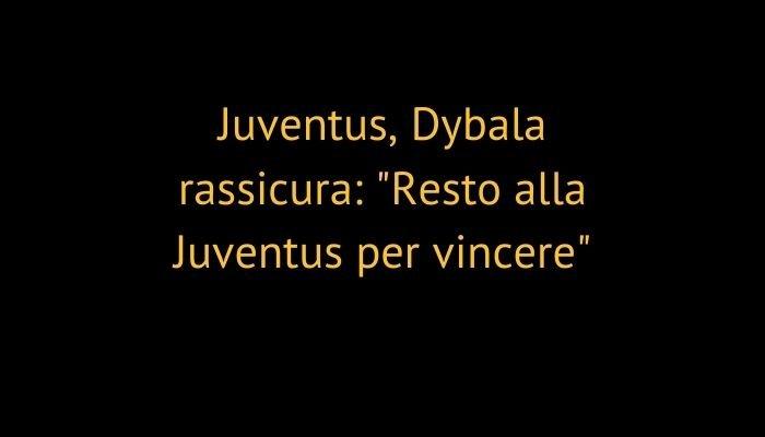 "Juventus, Dybala rassicura: ""Resto alla Juventus per vincere"""