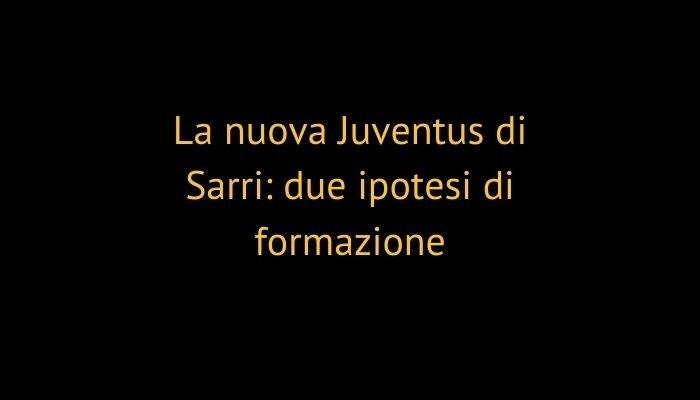La nuova Juventus di Sarri: due ipotesi di formazione