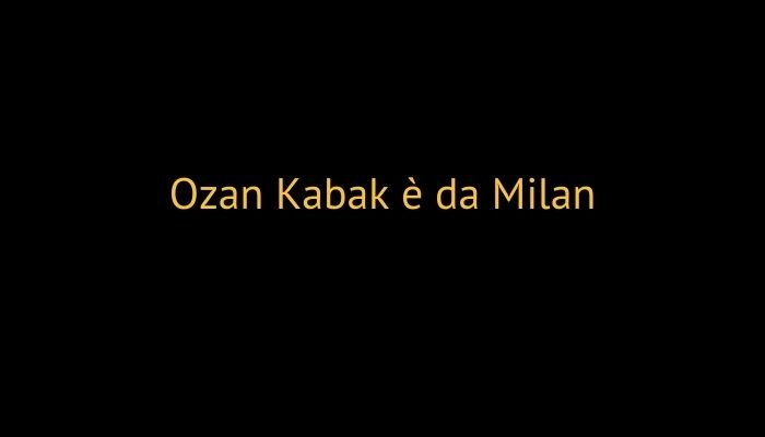 Ozan Kabak è da Milan