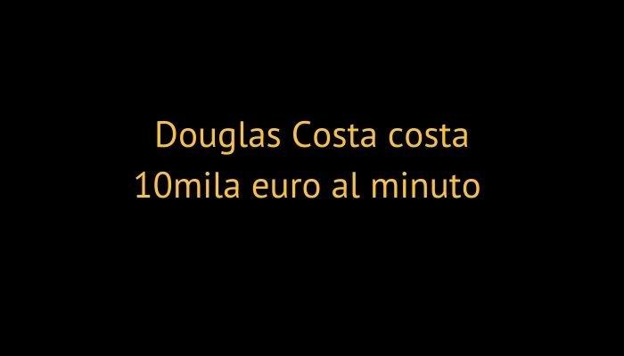 Douglas Costa costa 10mila euro al minuto