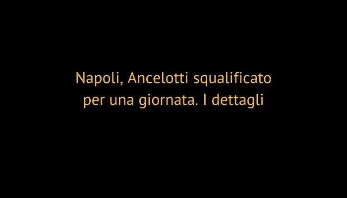 Napoli, Ancelotti squalificato per una giornata. I dettagli