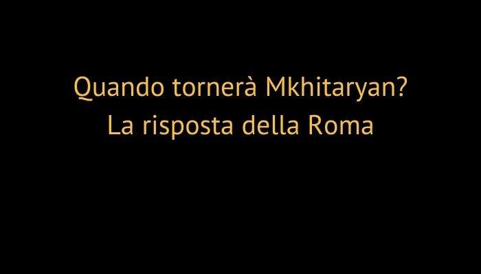 Quando tornerà Mkhitaryan? La risposta della Roma