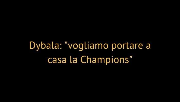 Dybala: vogliamo portare a casa la Champions