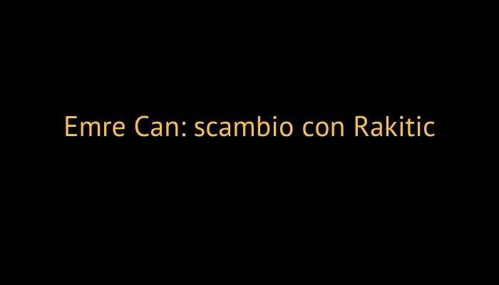 Emre Can: scambio con Rakitic