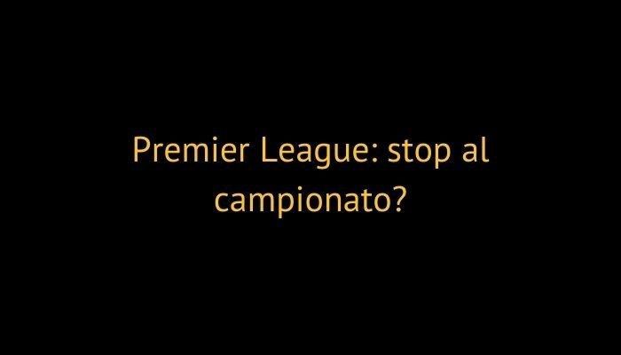premier league stop campionato